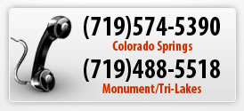 Call Us Today! (719)574-5390 in Colorado Springs; (719)488-5518 in Monument